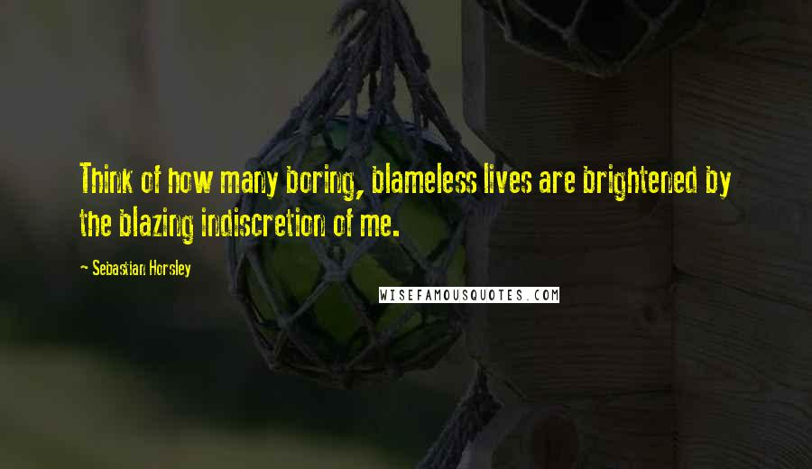 Sebastian Horsley quotes: Think of how many boring, blameless lives are brightened by the blazing indiscretion of me.