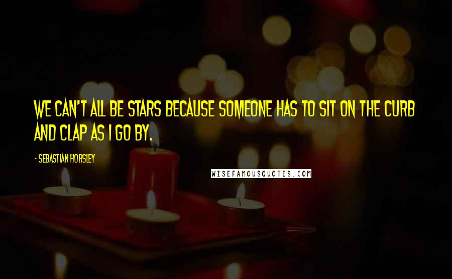 Sebastian Horsley quotes: We can't all be stars because someone has to sit on the curb and clap as I go by.