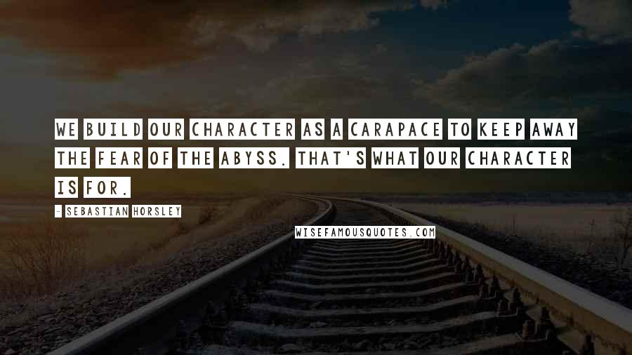 Sebastian Horsley quotes: We build our character as a carapace to keep away the fear of the abyss. That's what our character is for.