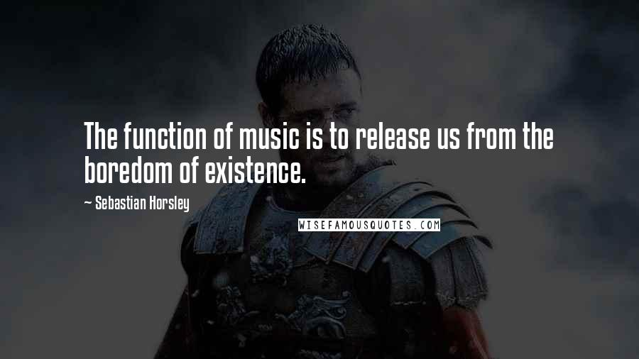 Sebastian Horsley quotes: The function of music is to release us from the boredom of existence.