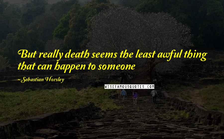 Sebastian Horsley quotes: But really death seems the least awful thing that can happen to someone