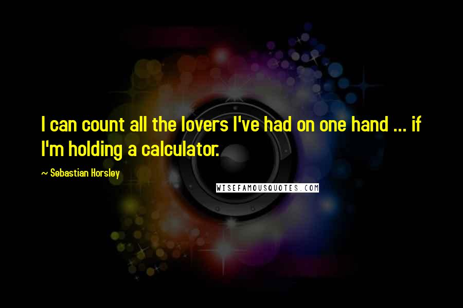Sebastian Horsley quotes: I can count all the lovers I've had on one hand ... if I'm holding a calculator.