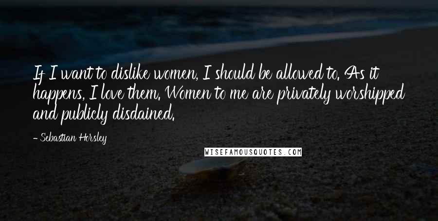 Sebastian Horsley quotes: If I want to dislike women, I should be allowed to. As it happens, I love them. Women to me are privately worshipped and publicly disdained.