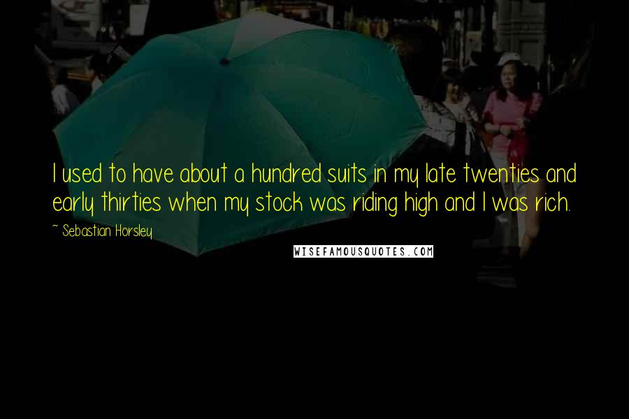 Sebastian Horsley quotes: I used to have about a hundred suits in my late twenties and early thirties when my stock was riding high and I was rich.
