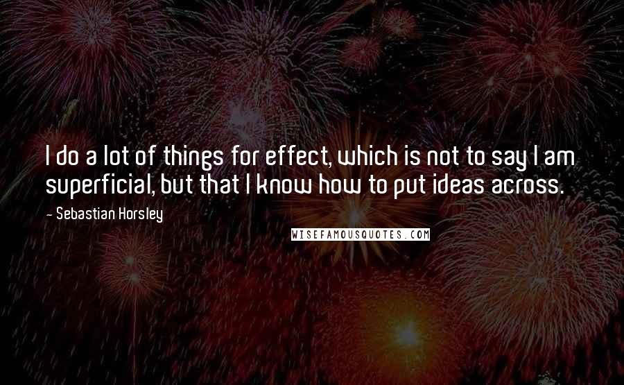 Sebastian Horsley quotes: I do a lot of things for effect, which is not to say I am superficial, but that I know how to put ideas across.