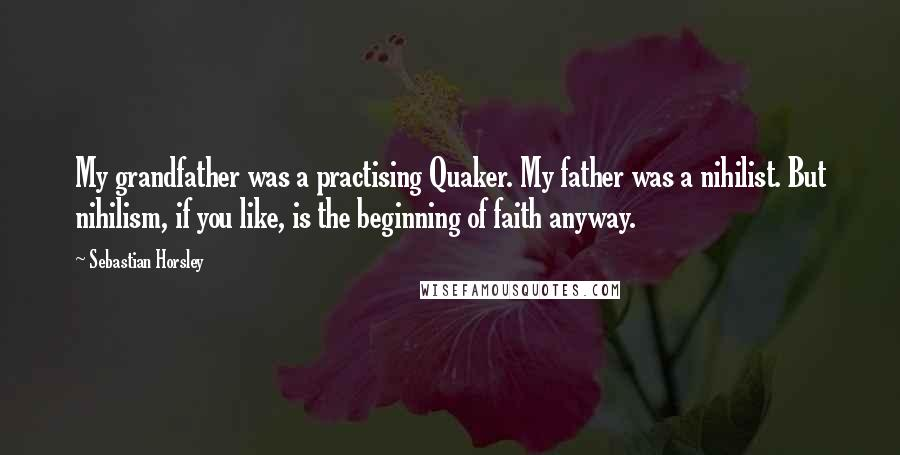 Sebastian Horsley quotes: My grandfather was a practising Quaker. My father was a nihilist. But nihilism, if you like, is the beginning of faith anyway.