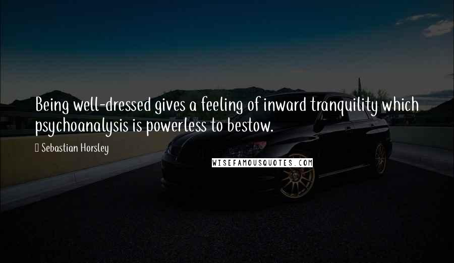 Sebastian Horsley quotes: Being well-dressed gives a feeling of inward tranquility which psychoanalysis is powerless to bestow.