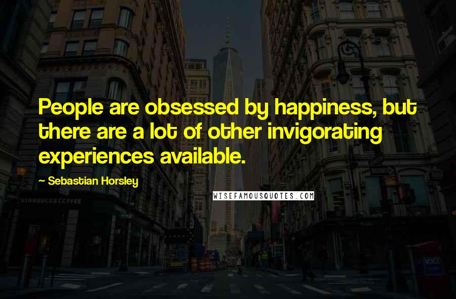 Sebastian Horsley quotes: People are obsessed by happiness, but there are a lot of other invigorating experiences available.