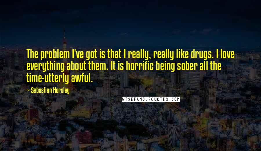 Sebastian Horsley quotes: The problem I've got is that I really, really like drugs. I love everything about them. It is horrific being sober all the time-utterly awful.