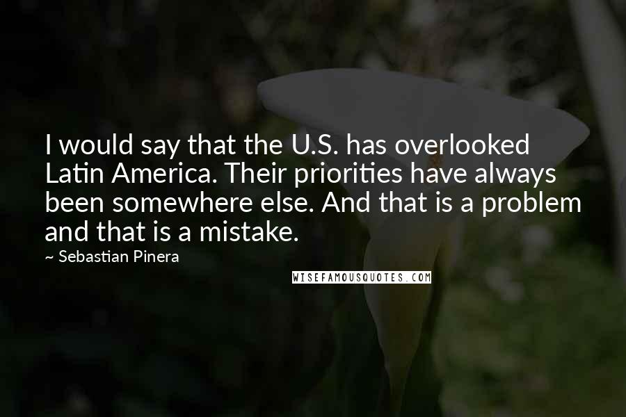 Sebastian Pinera quotes: I would say that the U.S. has overlooked Latin America. Their priorities have always been somewhere else. And that is a problem and that is a mistake.