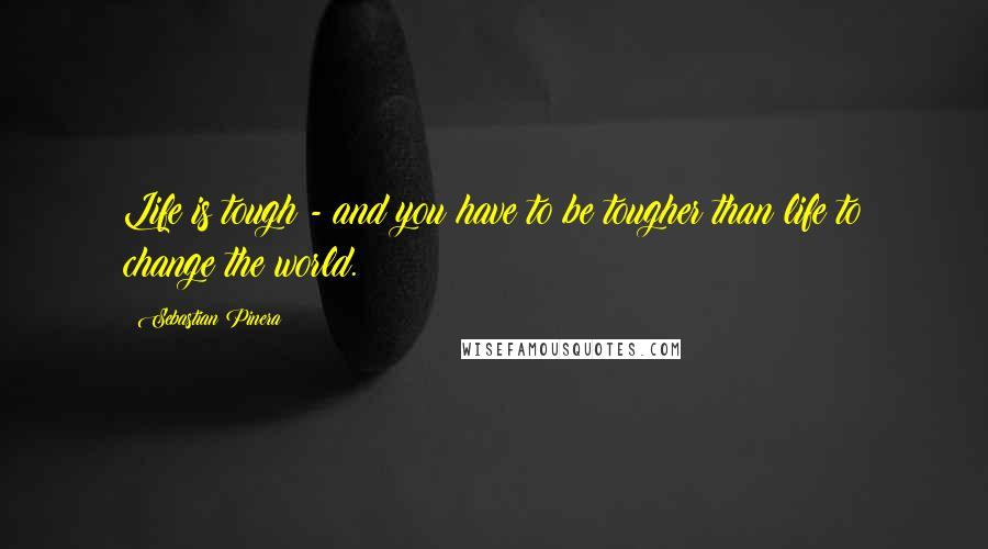 Sebastian Pinera quotes: Life is tough - and you have to be tougher than life to change the world.