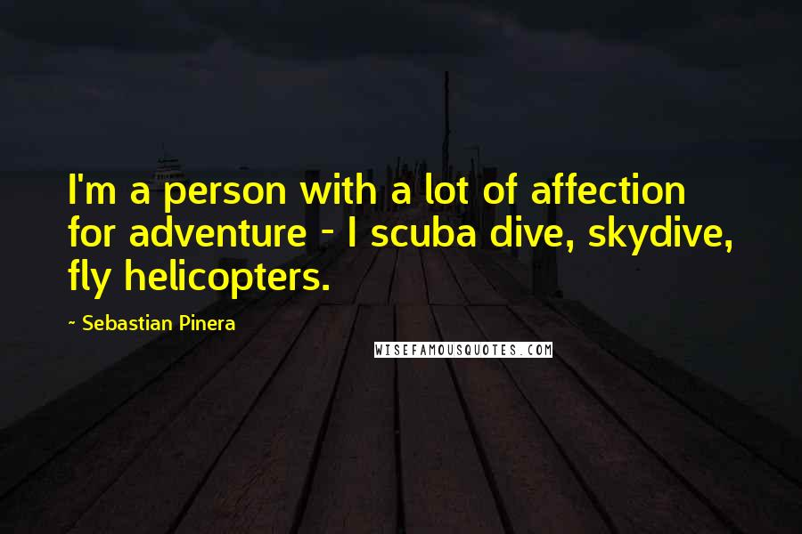 Sebastian Pinera quotes: I'm a person with a lot of affection for adventure - I scuba dive, skydive, fly helicopters.