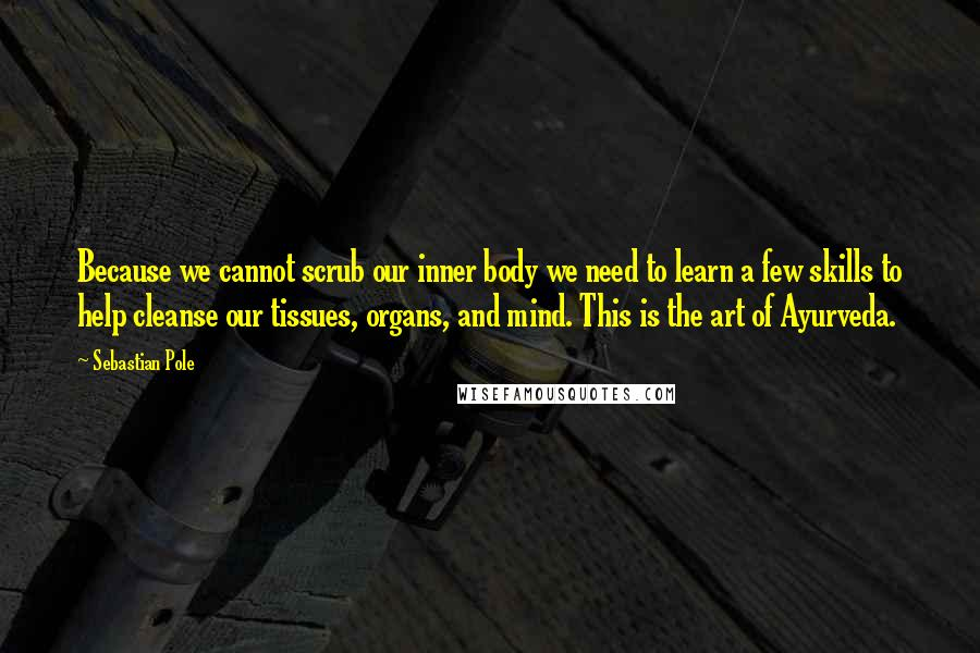 Sebastian Pole quotes: Because we cannot scrub our inner body we need to learn a few skills to help cleanse our tissues, organs, and mind. This is the art of Ayurveda.