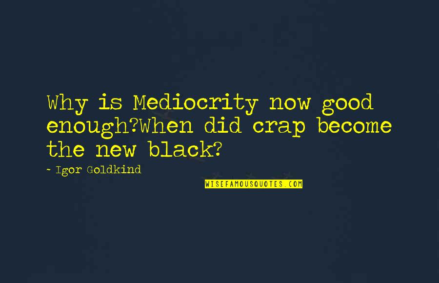 Sebastian Rulli Quotes By Igor Goldkind: Why is Mediocrity now good enough?When did crap