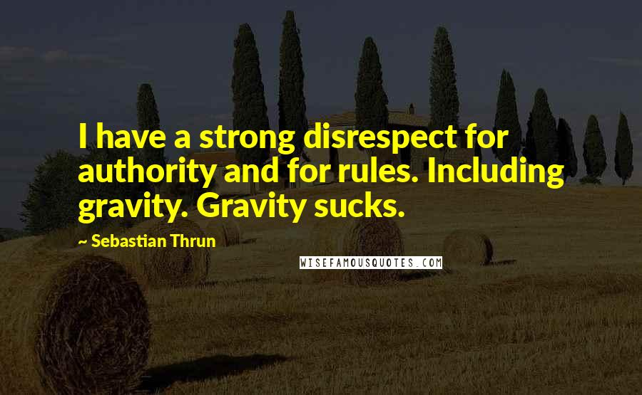 Sebastian Thrun quotes: I have a strong disrespect for authority and for rules. Including gravity. Gravity sucks.