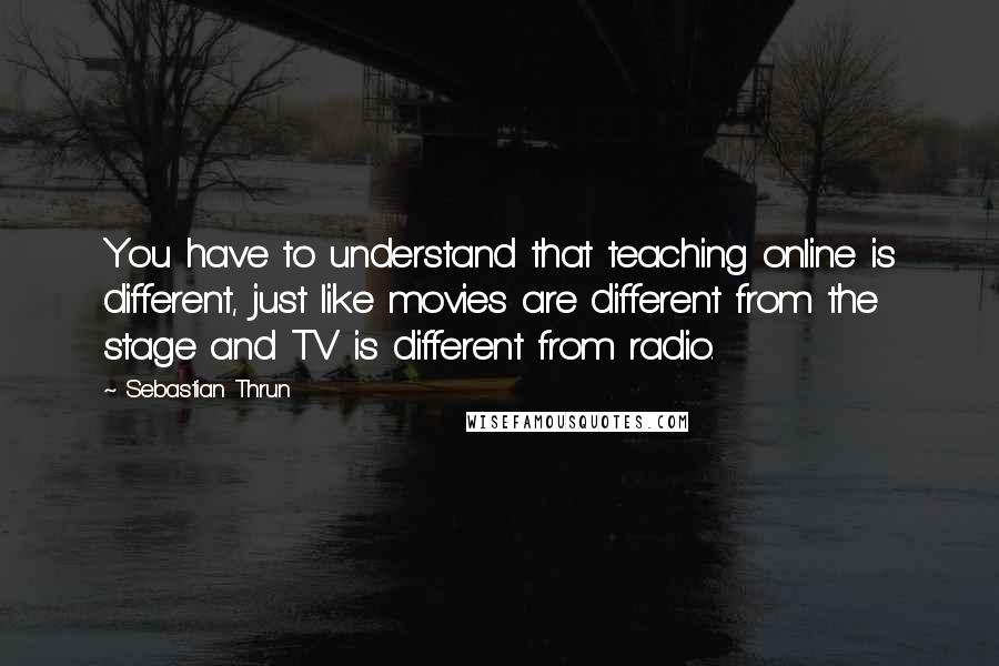 Sebastian Thrun quotes: You have to understand that teaching online is different, just like movies are different from the stage and TV is different from radio.