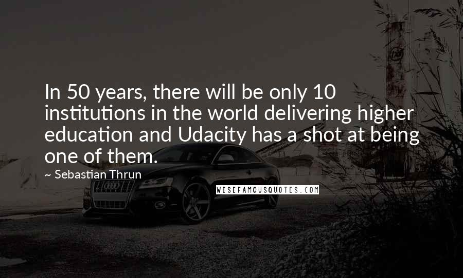 Sebastian Thrun quotes: In 50 years, there will be only 10 institutions in the world delivering higher education and Udacity has a shot at being one of them.