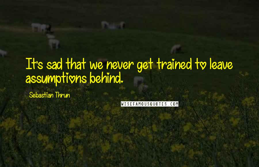 Sebastian Thrun quotes: It's sad that we never get trained to leave assumptions behind.