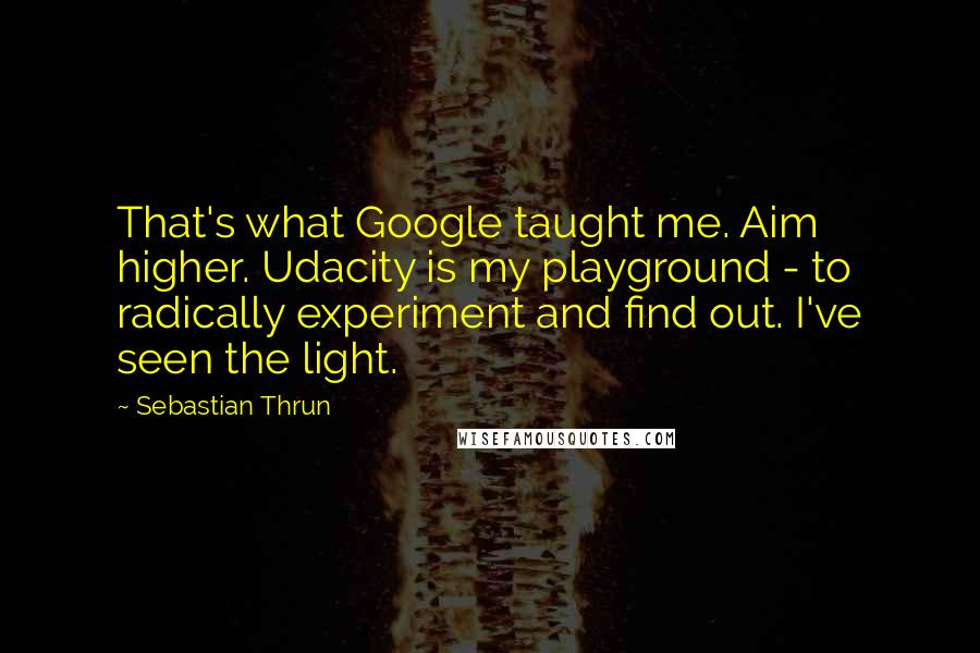 Sebastian Thrun quotes: That's what Google taught me. Aim higher. Udacity is my playground - to radically experiment and find out. I've seen the light.