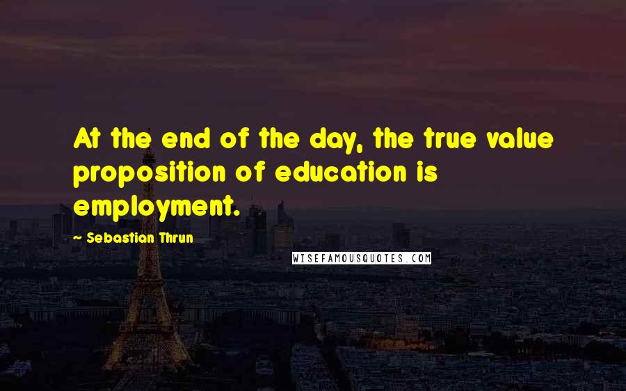 Sebastian Thrun quotes: At the end of the day, the true value proposition of education is employment.