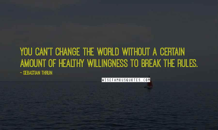 Sebastian Thrun quotes: You can't change the world without a certain amount of healthy willingness to break the rules.