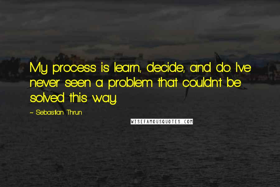 Sebastian Thrun quotes: My process is learn, decide, and do. I've never seen a problem that couldn't be solved this way.