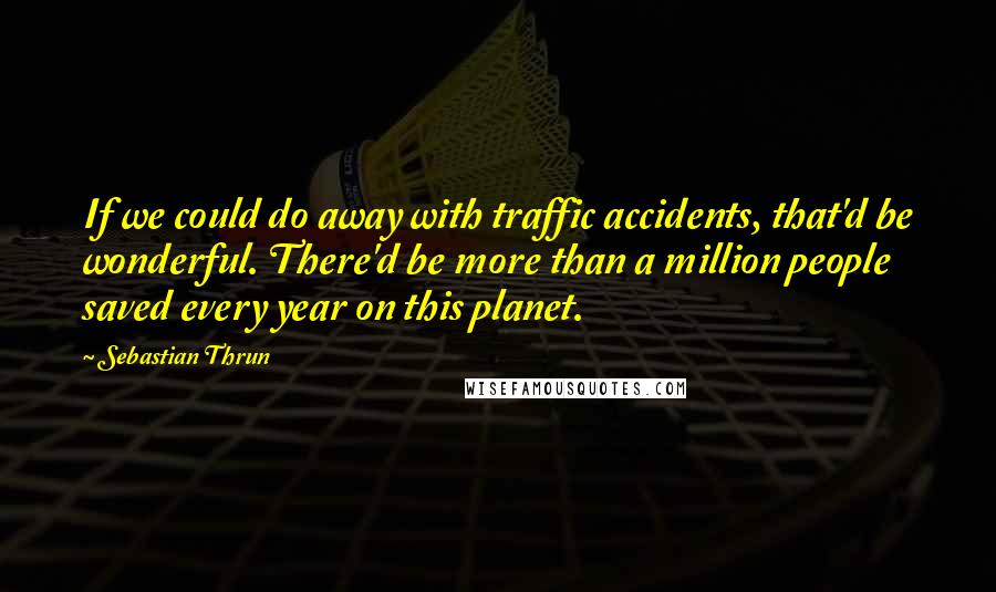 Sebastian Thrun quotes: If we could do away with traffic accidents, that'd be wonderful. There'd be more than a million people saved every year on this planet.