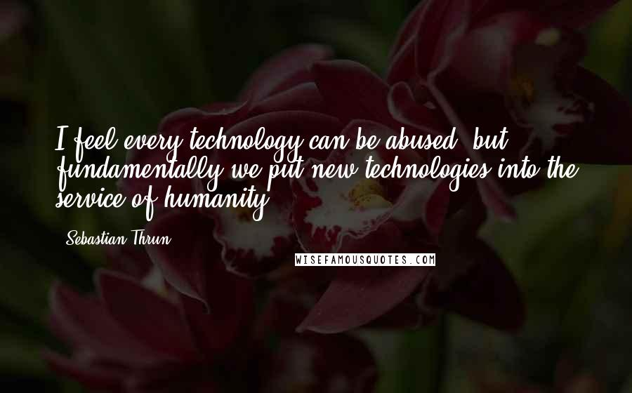 Sebastian Thrun quotes: I feel every technology can be abused, but fundamentally we put new technologies into the service of humanity.