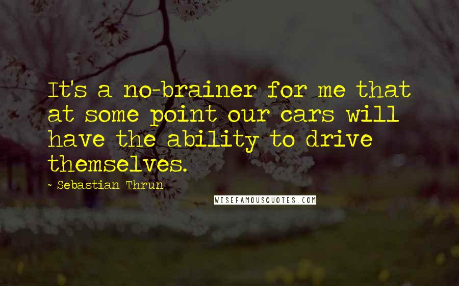 Sebastian Thrun quotes: It's a no-brainer for me that at some point our cars will have the ability to drive themselves.