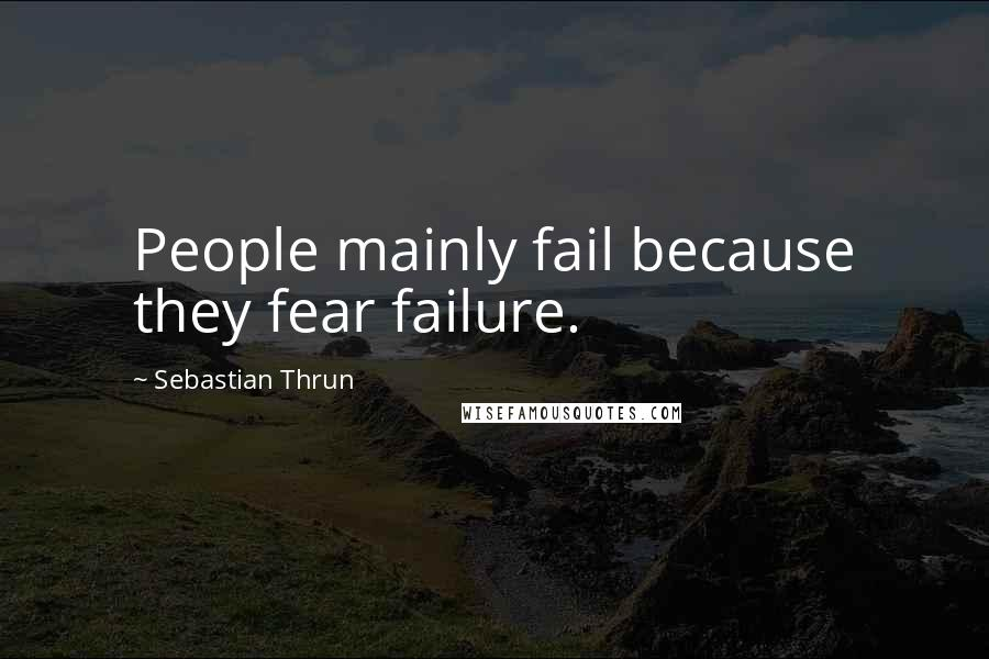 Sebastian Thrun quotes: People mainly fail because they fear failure.