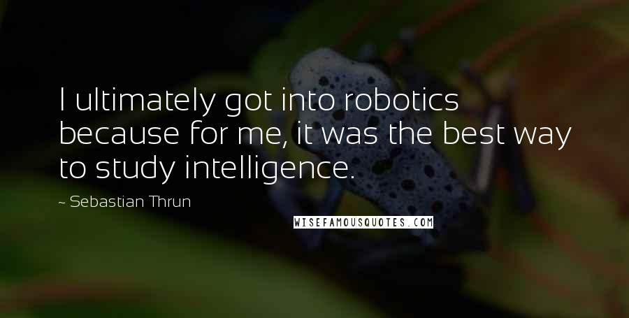 Sebastian Thrun quotes: I ultimately got into robotics because for me, it was the best way to study intelligence.