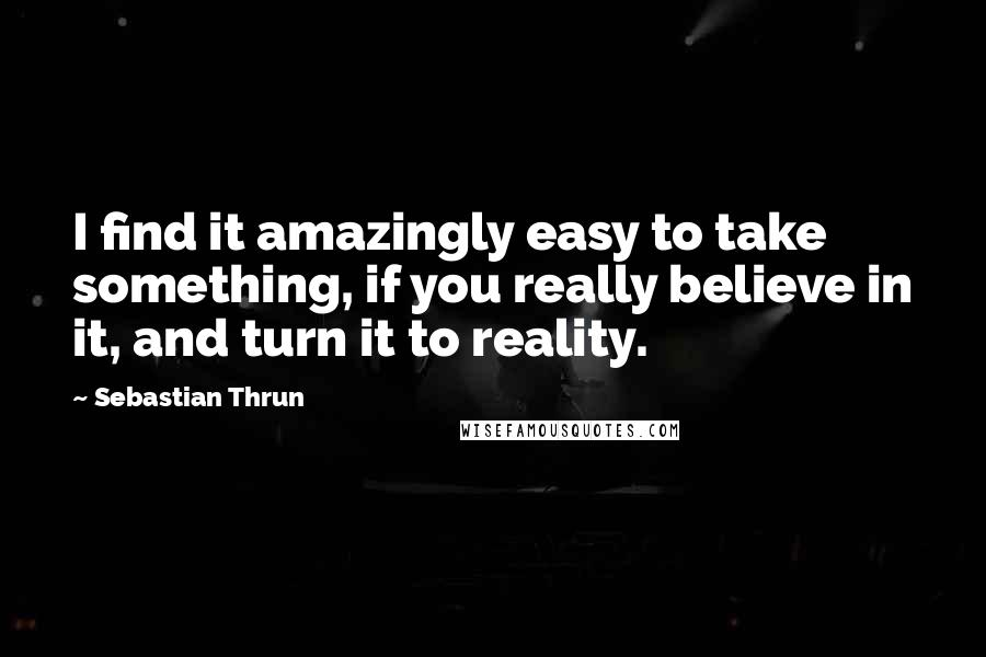Sebastian Thrun quotes: I find it amazingly easy to take something, if you really believe in it, and turn it to reality.