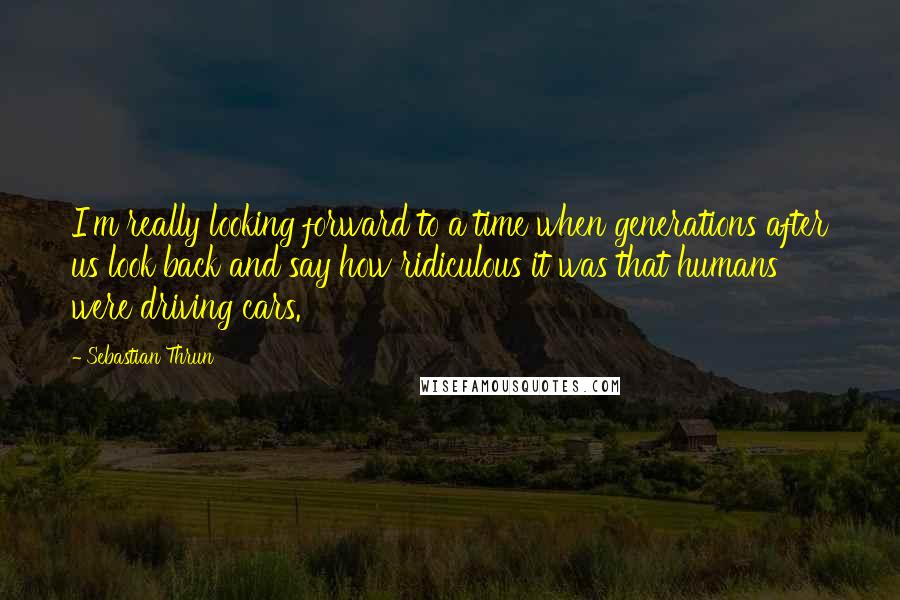 Sebastian Thrun quotes: I'm really looking forward to a time when generations after us look back and say how ridiculous it was that humans were driving cars.
