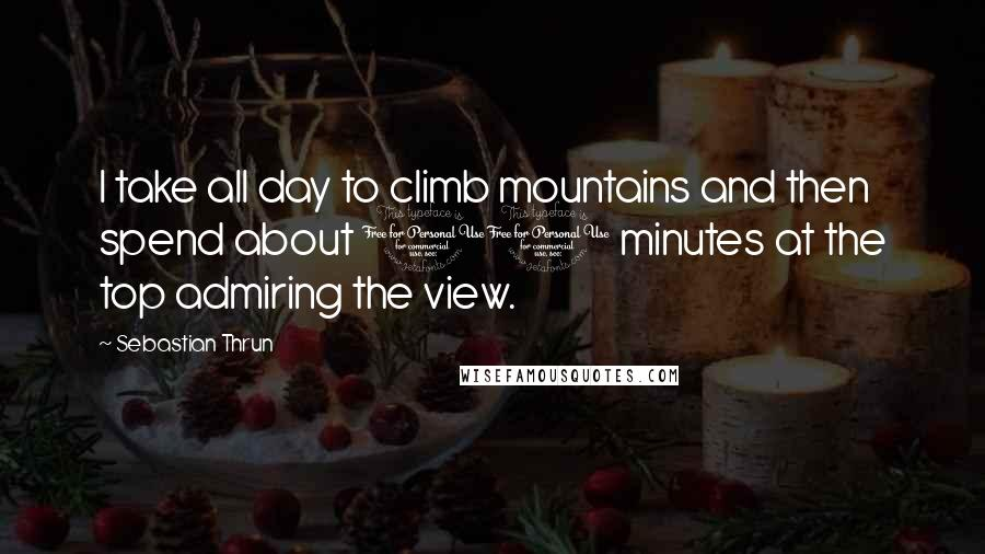 Sebastian Thrun quotes: I take all day to climb mountains and then spend about 10 minutes at the top admiring the view.