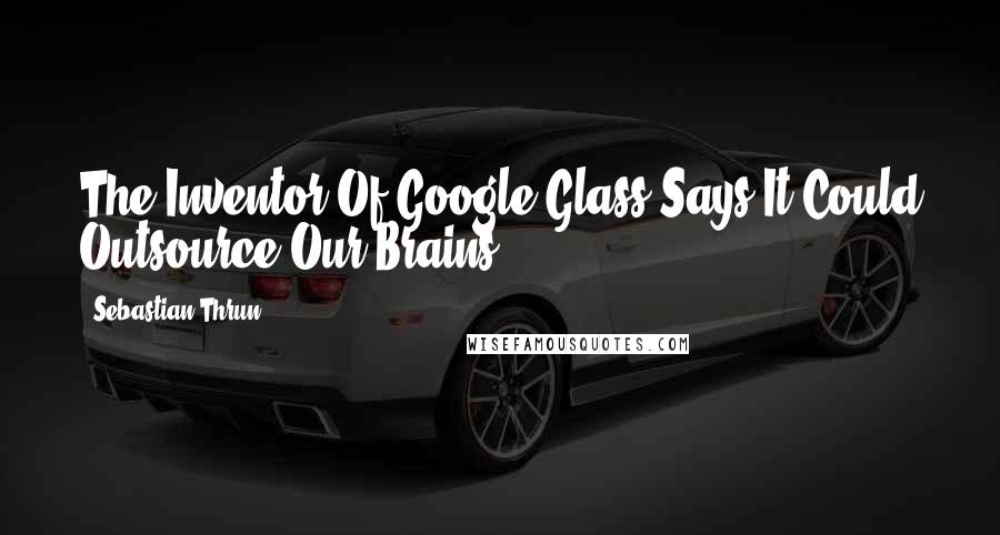 Sebastian Thrun quotes: The Inventor Of Google Glass Says It Could Outsource Our Brains