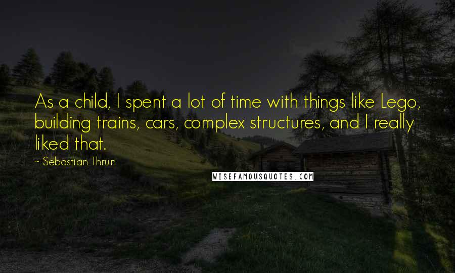 Sebastian Thrun quotes: As a child, I spent a lot of time with things like Lego, building trains, cars, complex structures, and I really liked that.