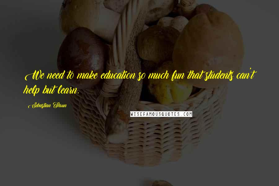 Sebastian Thrun quotes: We need to make education so much fun that students can't help but learn.