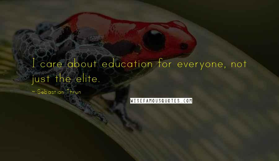 Sebastian Thrun quotes: I care about education for everyone, not just the elite.
