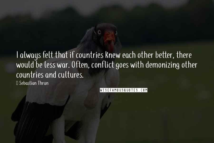 Sebastian Thrun quotes: I always felt that if countries knew each other better, there would be less war. Often, conflict goes with demonizing other countries and cultures.