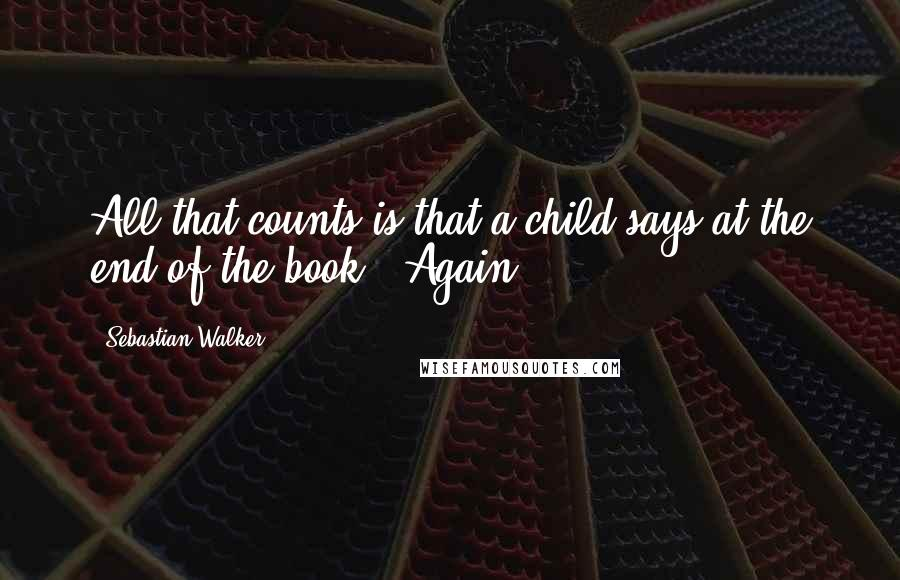 Sebastian Walker quotes: All that counts is that a child says at the end of the book, 'Again!