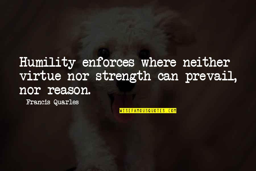 Sebastiano's Quotes By Francis Quarles: Humility enforces where neither virtue nor strength can