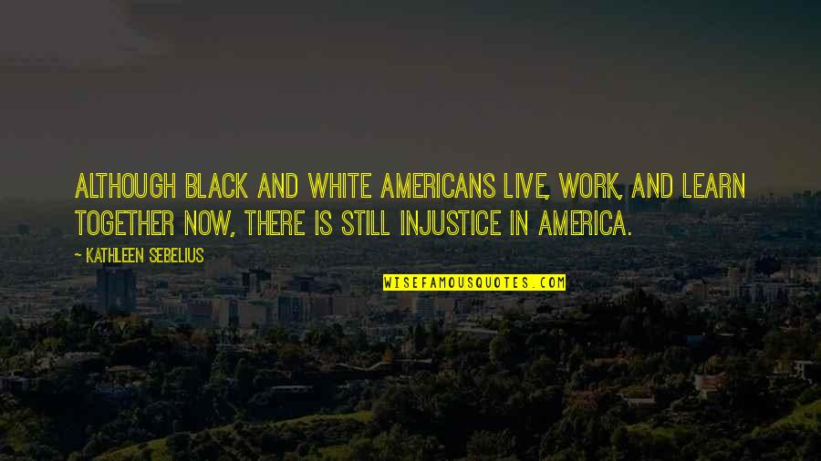 Sebelius Quotes By Kathleen Sebelius: Although black and white Americans live, work, and