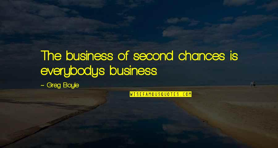 Second Chances Quotes By Greg Boyle: The business of second chances is everybody's business.