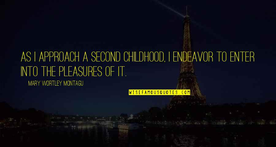 Second Childhood Quotes By Mary Wortley Montagu: As I approach a second childhood, I endeavor
