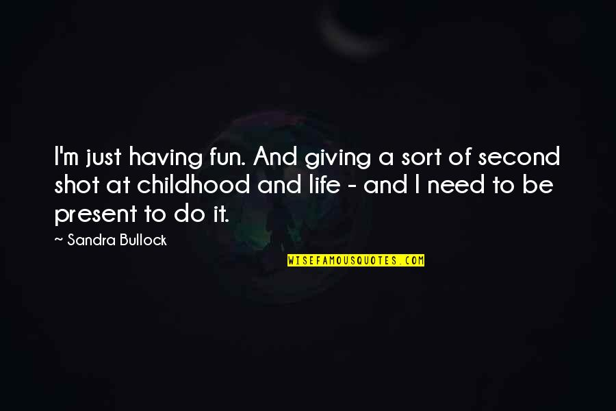 Second Childhood Quotes By Sandra Bullock: I'm just having fun. And giving a sort