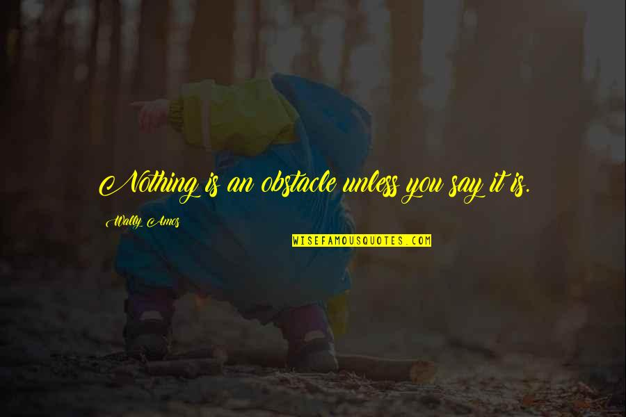 Second Childhood Quotes By Wally Amos: Nothing is an obstacle unless you say it