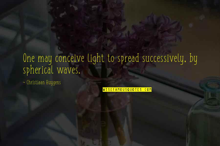 Second Half Sports Quotes By Christiaan Huygens: One may conceive light to spread successively, by