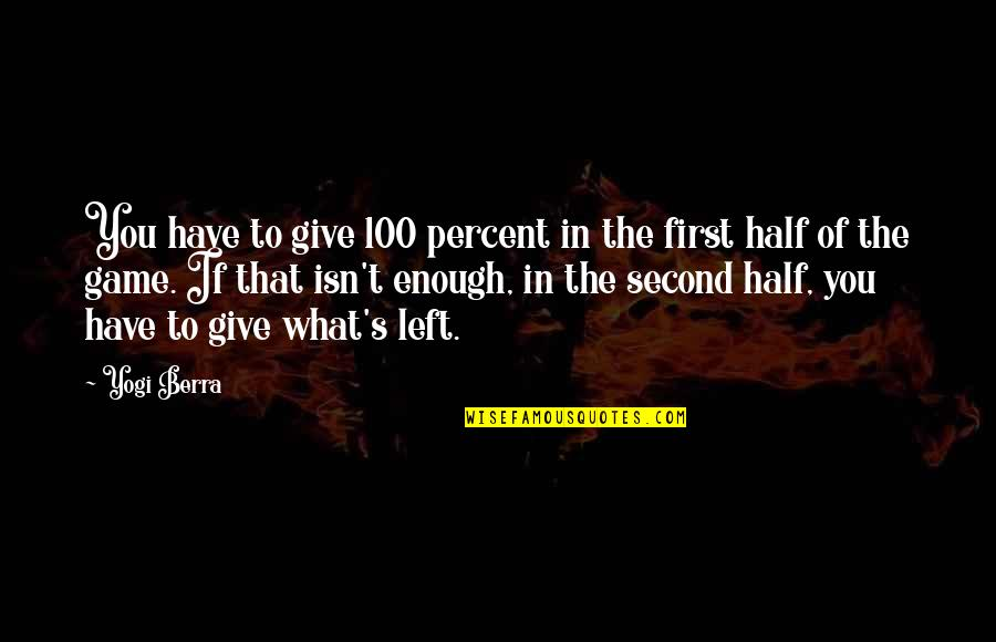 Second Half Sports Quotes By Yogi Berra: You have to give 100 percent in the