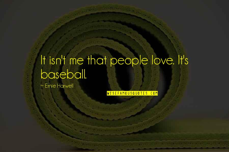 Second To None Memorable Quotes By Ernie Harwell: It isn't me that people love. It's baseball.