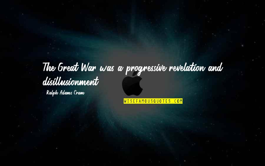 Second To None Memorable Quotes By Ralph Adams Cram: The Great War was a progressive revelation and
